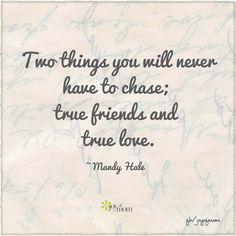 Two things you will never have to chase; true friends and true love. So true! If someone requires chasing they just proved they are not worth it!