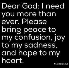 Dear God: I need you more than ever. Please bring peace to my confusion, joy to my sadness, and hope to my heart Faith Prayer, God Prayer, Prayer Quotes, Faith Quotes, Spiritual Quotes, Bible Quotes, Positive Quotes, Me Quotes, Dear God Quotes