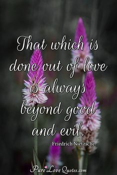 That which is done out of love is always beyond good and evil. #aboutlove #aboutlovequotes #quote #quotes Beyond Good And Evil, Nietzsche Quotes, Love Others, Friedrich Nietzsche, Romantic Love Quotes, Pure Products, Thoughts, Board, Romantic Quotes
