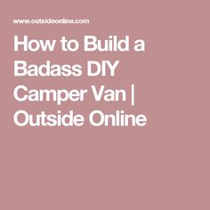 How to Build a Badass DIY Camper Van | Outside Online