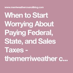When to Start Worrying About Paying Federal, State, and Sales Taxes - themerriweather council blog