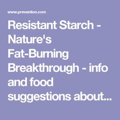 Resistant Starch - Nature's Fat-Burning Breakthrough  -  info and food suggestions about healthy carbs.  it happens when cooling, plus products can be purchased to add to recipes like baked goods, etc, to increase the resistant carbs.  good info and explanation.     lj