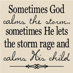 Sometimes, God Calms the storm. Other times, he lets the storm rage on and Calms his Children.