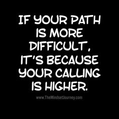 If your path is more difficult, it's because your calling is higher. - The Mindset Journey If your path is more difficult, it's because your calling is higher. Wisdom Quotes, Quotes To Live By, Me Quotes, Motivational Quotes, Inspirational Quotes, Diva Quotes, Spirit Quotes, Sister Quotes, Daughter Quotes