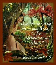 Live for the day when you'll say, life without end, at last. - Revelation 21:4.