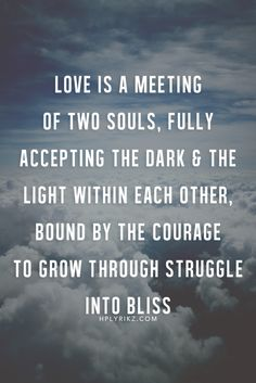 Love is a meeting of the two souls, fully accepting the dark & the light within each other, bound by the courage to grow through struggle into bliss. <3
