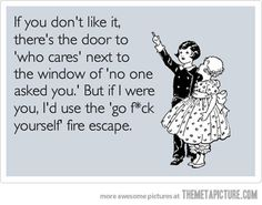If you don't like it, there's the door to 'who cares' next to the window of 'no one asked you.' - but if I were you, i'd use the 'go fuck yourself' fire escape.