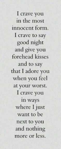 I crave you in the most innocent form. I crave you to say good night and give you forehead kisses and say that I adore you when you feel at your worst. I crave you in ways where I just want to be next to you and nothing more or less Quotes Thoughts, Life Quotes Love, Love Quotes For Her, Great Quotes, Quotes To Live By, Advice Quotes, Quotes About Missing Him, Crave You Quotes, Love Quotes For Him Romantic