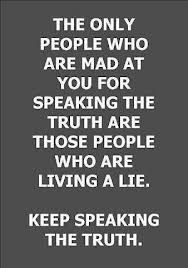 The only people mad at you for speaking the truth are those people who are living a lie! Keep speaking the truth!