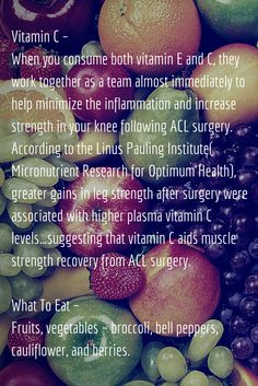Vitamin C – When you consume both vitamin E and C, they work together as a team almost immediately to help minimize the inflammation and increase strength in your knee following ACL surgery. According to the Linus Pauling Institute( Micronutrient Research for Optimum Health), greater gains in leg strength after surgery were associated with higher plasma vitamin C levels…suggesting that vitamin C aids muscle strength recovery from ACL surgery.