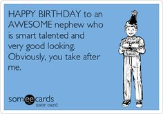 HAPPY BIRTHDAY to an AWESOME nephew who is smart talented and very good looking. Obviously, you take after me. | Birthday Ecard