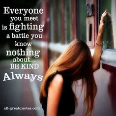 Everyone you meet is fighting a battle you know nothing about BE KIND Always~