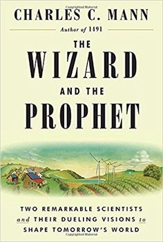 The Wizard and the Prophet: Two Remarkable Scientists and Their Dueling Visions to Shape Tomorrow's World by Charles C. Mann 3-21