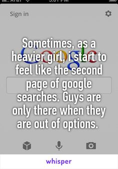 Sometimes, as a heavier girl, i start to feel like the second page of google searches. Guys are only there when they are out of options.