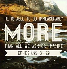 """He is able to do immeasurably more than all we ask or imagine"" #Ephesians #scripture"