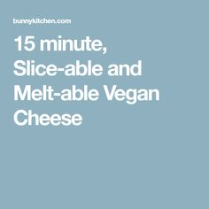 15 minute, Slice-able and Melt-able Vegan Cheese