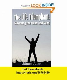 The Life Triumphant Mastering the Heart and Mind (9781612031347) James Allen , ISBN-10: 161203134X  , ISBN-13: 978-1612031347 ,  , tutorials , pdf , ebook , torrent , downloads , rapidshare , filesonic , hotfile , megaupload , fileserve