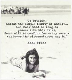 """Go outside.amidst the simple beauty of nature.""~Quote by Anne Frank New Quotes, Great Quotes, Quotes To Live By, Life Quotes, Inspirational Quotes, Funny Quotes, Famous Quotes, Wisdom Quotes, Book Quotes"