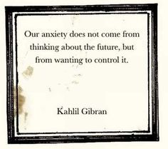 """Our anxiety does not come from thinking about the future, but from wanting to control it."" -Kahlil Gibran #anxiety #future #control #controlling #addiction"