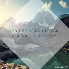 Don't be afraid to fail. Be afraid not to try.  Don't let fear stop you today!
