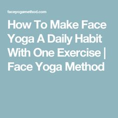 How To Make Face Yoga A Daily Habit With One Exercise | Face Yoga Method