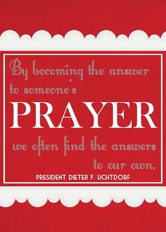 """""""In becoming the answer to someone's prayer we often find the answers to our own."""" - Dieter Uchtdorf"""