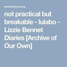 not practical but breakable - lulabo - Lizzie Bennet Diaries [Archive of Our Own]
