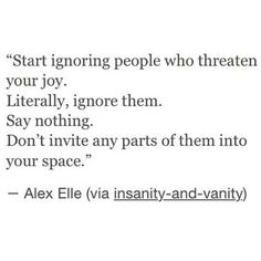 ღ Start ignoring people who threaten your job. Literally, ignore them. Say nothing. Don`t invite any parts of them into your space. - Alex Elle quote