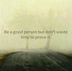 """""""Seja uma pessoa boa, mas não perca tempo provando isso."""""""