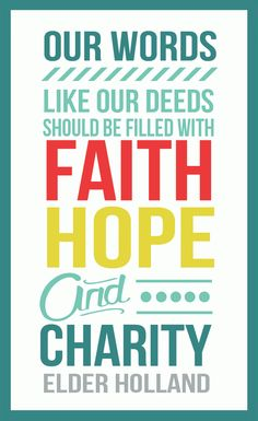 "Our words, like our deed should be filled with Faith, Hope & Charity - Elder Holland's talk, ""The Tongue of Angels""."