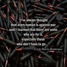 """""""I've always thought that every human is against war until I learned that there are some who are for it, especially those who don't have to go…"""" ~ Erich Maria Remarque"""