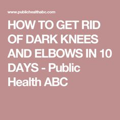 HOW TO GET RID OF DARK KNEES AND ELBOWS IN 10 DAYS - Public Health ABC