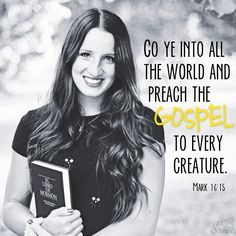 Go ye into all the world and preach the gospel to every creature.  -- Mark 16:15