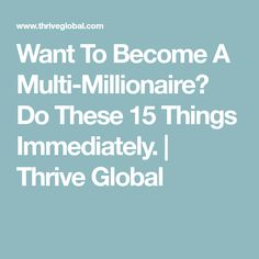 Want To Become A Multi-Millionaire? Do These 15 Things Immediately. | Thrive Global