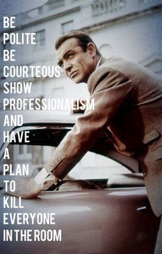 Be polite. Be courteous. Show professionalism. And have a plan to kill everyone in the room.