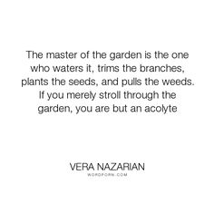 "Vera Nazarian - ""The master of the garden is the one who waters it, trims the branches, plants the..."". wisdom, knowledge, learning, responsibility, caring, world, experience, learn, effort, garden, gardening, master, stewardship, student, planting, responsible, gardener, acolyte, guardian, steward"