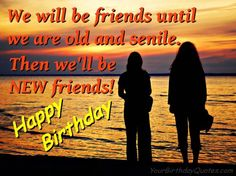 """We will be friends until we are old and senile.  Then we'll be NEW friends!"" - Happy Birthday wishes & random fun stuff to share with family & friends."