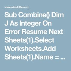 """Sub Combine() Dim J As Integer On Error Resume Next Sheets(1).Select Worksheets.Add Sheets(1).Name = """"Combined"""" Sheets(2).Activate Range(""""A1"""").EntireRow.Select Selection.Copy Destination:=Sheets(1).Range(""""A1"""") For J = 2 To Sheets.Count Sheets(J).Activate Range(""""A1"""").Select Selection.CurrentRegion.Select Selection.Offset(1, 0).Resize(Selection.Rows.Count - 1).Select Selection.Copy Destination:=Sheets(1).Range(""""A65536"""").End(xlUp)(2) Next End Sub"""