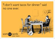 'I don't want tacos for dinner.' said no one ever.