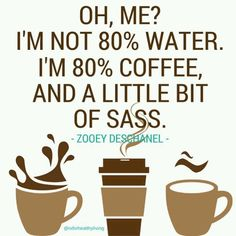 ...I'm 80% Coffee, and a little bit of Sass!!