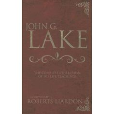 Amazon.com: John G Lake: Complete Collection Of His Teaching (9780883685686): LAKE JOHN G: Books