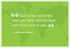 Give to the world the best you have, and the best will come back to you -Madeline Bridges-