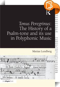 Tonus Peregrinus: The History of a Psalm-tone and its use in Polyphonic Music    :  Mattias Lundberg investigates the historical role of a deviant psalm-tone, the tonus peregrinus, focusing on its applications in polyphonic music within all major branches of Western liturgy. Throughout the remarkably persistent tradition of applying this melody to polyphony, from the ninth century right up to the twenty-first, coeval music theory is able to shed light on the problems it has posed to mo...