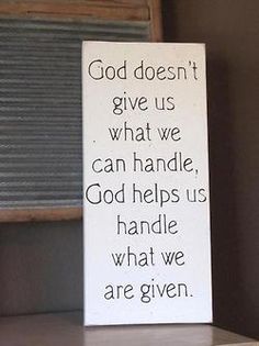 I realized that God does give us more than we can handle so that we will realize how incapable we are at handling our problems on our own. We are supposed to give Him our problems to fix.
