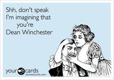 Shh, don't speak I'm imagining that        you're Dean Winchester