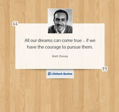 All our dreams can come true – if we have the courage to pursue them. - Walt Disney at Lifehack Quotes Men Quotes, Quotable Quotes, Cute Quotes, Cool Words, Wise Words, Wise Sayings, Disney Dream Quotes, Henry Ford Quotes, Goodbye Quotes