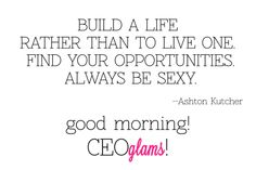 BUILD A LIFE RATHER THAN TO LIVE ONE FIND YOUR OPPORTUNITIES ALWAYS BE SEXY... -- ASHTON KUTCHER