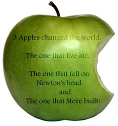 3 Apples changed the world - 1st was eaten - 2nd fell on Newtons head - 3rd was built by Steve Jobs