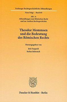Theodor Mommsen und die bedeutung des Römischen Rechts / herausgegeben von Iole Fargnoli, Stefan Rebenich. - 2013