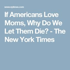 If Americans Love Moms, Why Do We Let Them Die? - The New York Times